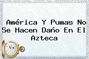 América Y <b>Pumas</b> No Se Hacen Daño En El Azteca