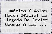 América Y Xolos Hacen Oficial La Llegada De <b>Javier Güemez</b> A Las <b>...</b>