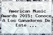 <b>American Music Awards 2015</b>: Conoce A Los Ganadores De Este <b>...</b>