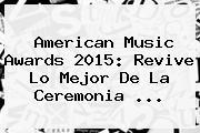 <b>American Music Awards 2015</b>: Revive Lo Mejor De La Ceremonia <b>...</b>