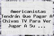 Americanistas Tendrán Que Pagar A <b>Chivas TV</b> Para Ver Jugar A Su ...