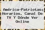 América-<b>Patriotas</b>: Horarios, Canal De TV Y Dónde Ver Online