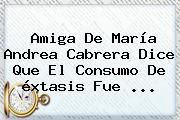 Amiga De María <b>Andrea Cabrera</b> Dice Que El Consumo De éxtasis Fue ...