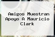 Amigos Muestran Apoyo A <b>Mauricio Clark</b>