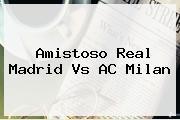 Amistoso <b>Real Madrid Vs AC Milan</b>