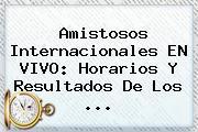 <b>Amistosos</b> Internacionales EN VIVO: Horarios Y Resultados De Los ...