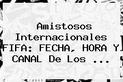 <b>Amistosos Internacionales</b> FIFA: FECHA, HORA Y CANAL De Los ...