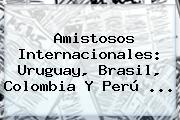 <b>Amistosos</b> Internacionales: Uruguay, Brasil, Colombia Y Perú ...