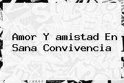 <b>Amor Y Amistad</b> En Sana Convivencia