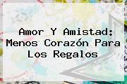 <b>Amor Y Amistad</b>: Menos Corazón Para Los Regalos