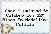 <b>Amor Y Amistad</b> Se Celebró Con 220 Riñas En Medellín: Policía
