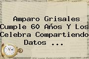 <b>Amparo Grisales</b> Cumple 60 Años Y Los Celebra Compartiendo Datos ...