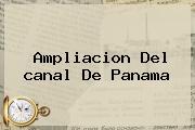 Ampliacion Del <b>canal De Panama</b>