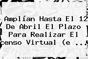 Amplían Hasta El 12 De Abril El Plazo Para Realizar El <b>censo Virtual</b> (e ...