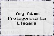 Amy Adams Protagoniza <b>La Llegada</b>