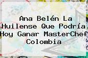 Ana Belén La Huilense Que Podría Hoy Ganar <b>MasterChef Colombia</b>