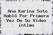 <b>Ana Karina Soto</b> Habló Por Primera Vez De Su Video íntimo