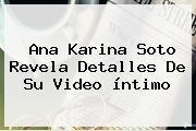 <b>Ana Karina Soto</b> Revela Detalles De Su Video íntimo