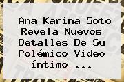 <b>Ana Karina Soto</b> Revela Nuevos Detalles De Su Polémico Video íntimo <b>...</b>