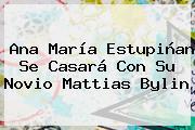 <b>Ana María Estupiñan</b> Se Casará Con Su Novio Mattias Bylin