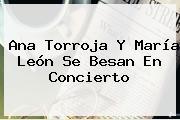 Ana Torroja Y <b>María León</b> Se Besan En Concierto