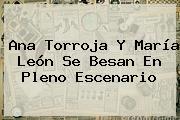Ana Torroja Y <b>María León</b> Se Besan En Pleno Escenario