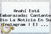 <b>Anahí</b> Está Embarazada: Cantante Dio La Noticia En Su Instagram | El ...