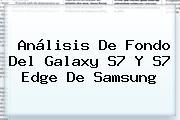 Análisis De Fondo Del <b>Galaxy S7</b> Y <b>S7</b> Edge De <b>Samsung</b>