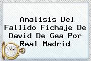 Analisis Del Fallido Fichaje De David <b>De Gea</b> Por Real Madrid