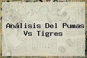 Análisis Del <b>Pumas Vs Tigres</b>