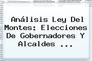 Análisis Ley Del Montes: <b>Elecciones</b> De Gobernadores Y Alcaldes <b>...</b>