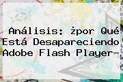 Análisis: ¿por Qué Está Desapareciendo <b>Adobe Flash Player</b>?