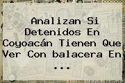 Analizan Si Detenidos En Coyoacán Tienen Que Ver Con <b>balacera En</b> ...