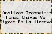 Analizan Transmitir Final <b>Chivas Vs Tigres</b> En La Minerva