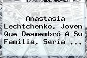 <b>Anastasia Lechtchenko</b>, Joven Que Desmembró A Su Familia, Sería <b>...</b>