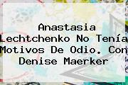 <b>Anastasia Lechtchenko</b> No Tenía Motivos De Odio. Con Denise Maerker