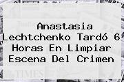 <b>Anastasia Lechtchenko</b> Tardó 6 Horas En Limpiar Escena Del Crimen