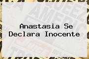 <b>Anastasia</b> Se Declara Inocente
