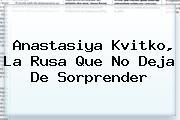 <b>Anastasiya Kvitko</b>, La Rusa Que No Deja De Sorprender