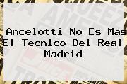 <b>Ancelotti</b> No Es Mas El Tecnico Del Real Madrid