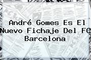 <b>André Gomes</b> Es El Nuevo Fichaje Del FC Barcelona