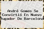 <b>André Gomes</b> Se Convirtió En Nuevo Jugador De Barcelona