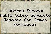 <b>Andrea Escobar</b> Habla Sobre Supuesto Romance Con James Rodríguez