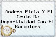 <b>Andrea Pirlo</b> Y El Gesto De Deportividad Con El Barcelona