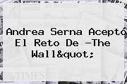 Andrea Serna Aceptó El Reto De ?<b>The Wall</b>&quot;