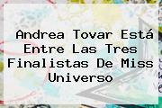 Andrea Tovar Está Entre Las Tres Finalistas De Miss Universo