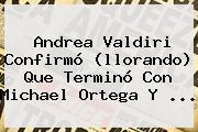 <b>Andrea Valdiri</b> Confirmó (llorando) Que Terminó Con Michael Ortega Y ...