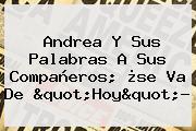 Andrea Y Sus Palabras A Sus Compañeros; ¿se Va De &quot;<b>Hoy</b>&quot;?