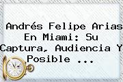 <b>Andrés Felipe Arias</b> En Miami: Su Captura, Audiencia Y Posible ...