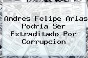 <b>Andres Felipe Arias</b> Podria Ser Extraditado Por Corrupcion